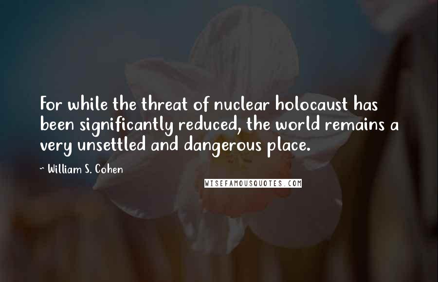 William S. Cohen quotes: For while the threat of nuclear holocaust has been significantly reduced, the world remains a very unsettled and dangerous place.