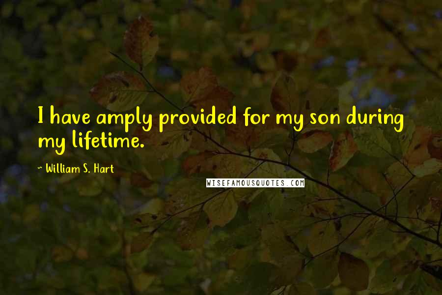 William S. Hart quotes: I have amply provided for my son during my lifetime.