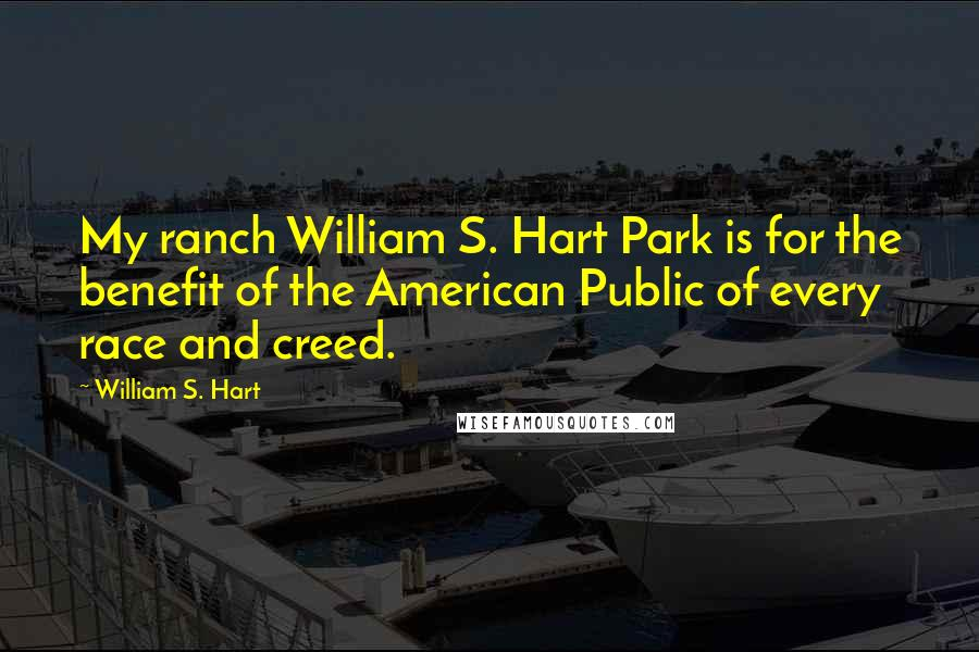 William S. Hart quotes: My ranch William S. Hart Park is for the benefit of the American Public of every race and creed.