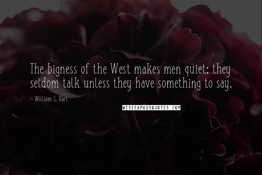 William S. Hart quotes: The bigness of the West makes men quiet; they seldom talk unless they have something to say.