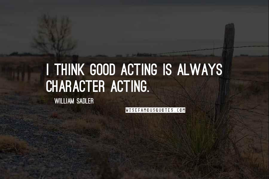 William Sadler quotes: I think good acting is always character acting.