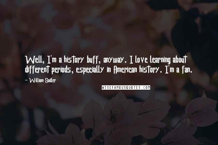 William Sadler quotes: Well, I'm a history buff, anyway. I love learning about different periods, especially in American history. I'm a fan.