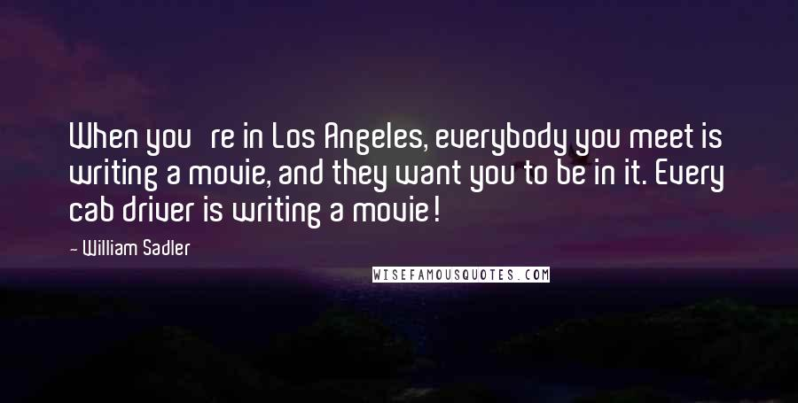 William Sadler quotes: When you're in Los Angeles, everybody you meet is writing a movie, and they want you to be in it. Every cab driver is writing a movie!