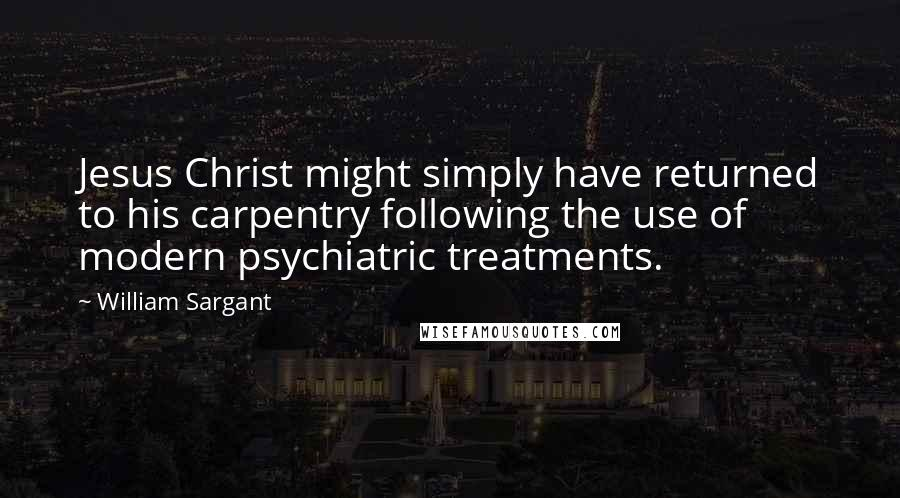 William Sargant quotes: Jesus Christ might simply have returned to his carpentry following the use of modern psychiatric treatments.
