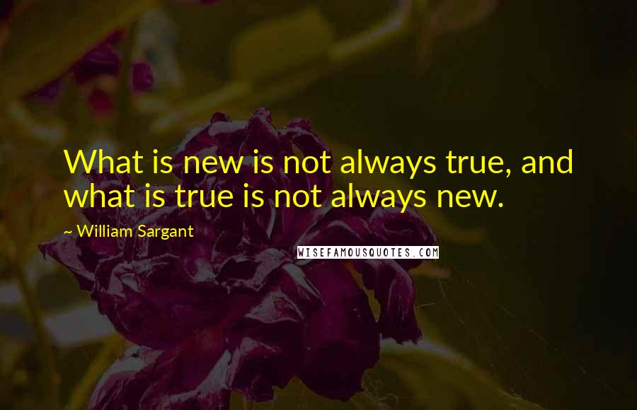 William Sargant quotes: What is new is not always true, and what is true is not always new.