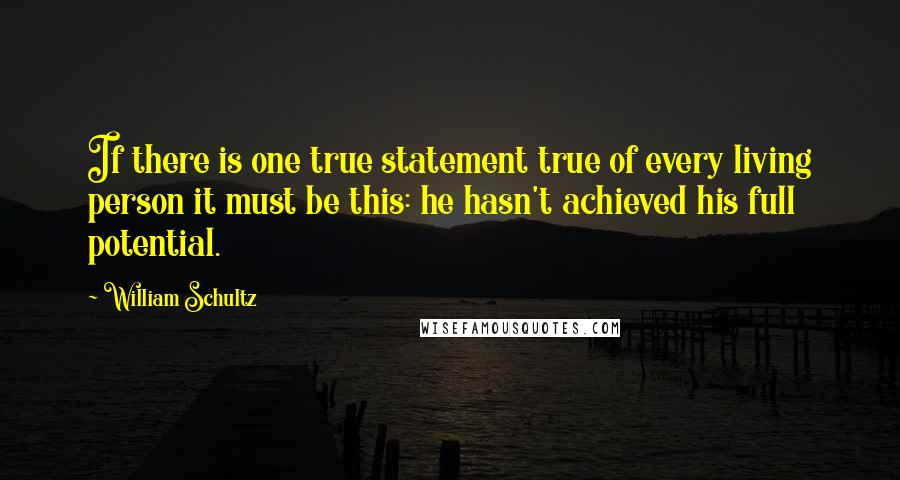 William Schultz quotes: If there is one true statement true of every living person it must be this: he hasn't achieved his full potential.
