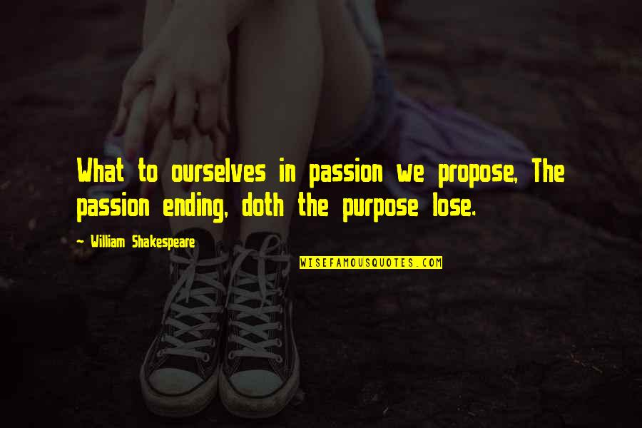 William Shakespeare Ending Quotes By William Shakespeare: What to ourselves in passion we propose, The