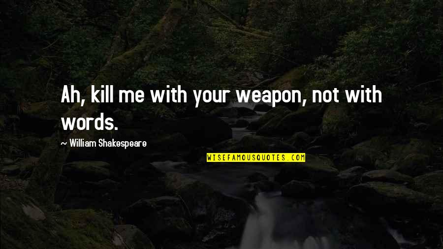 William Shakespeare Henry Vi Quotes By William Shakespeare: Ah, kill me with your weapon, not with