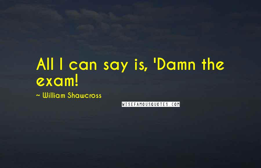 William Shawcross quotes: All I can say is, 'Damn the exam!