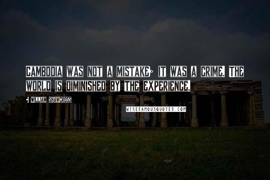 William Shawcross quotes: Cambodia was not a mistake; it was a crime. The world is diminished by the experience.