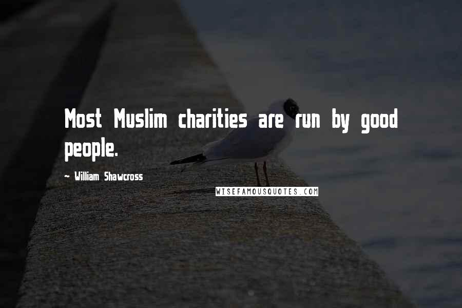William Shawcross quotes: Most Muslim charities are run by good people.