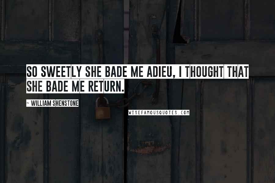 William Shenstone quotes: So sweetly she bade me adieu, I thought that she bade me return.