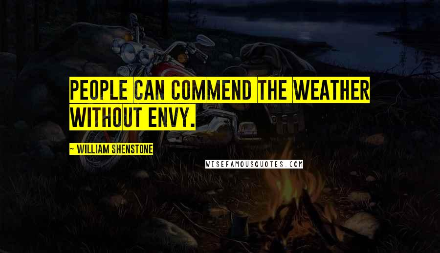 William Shenstone quotes: People can commend the weather without envy.