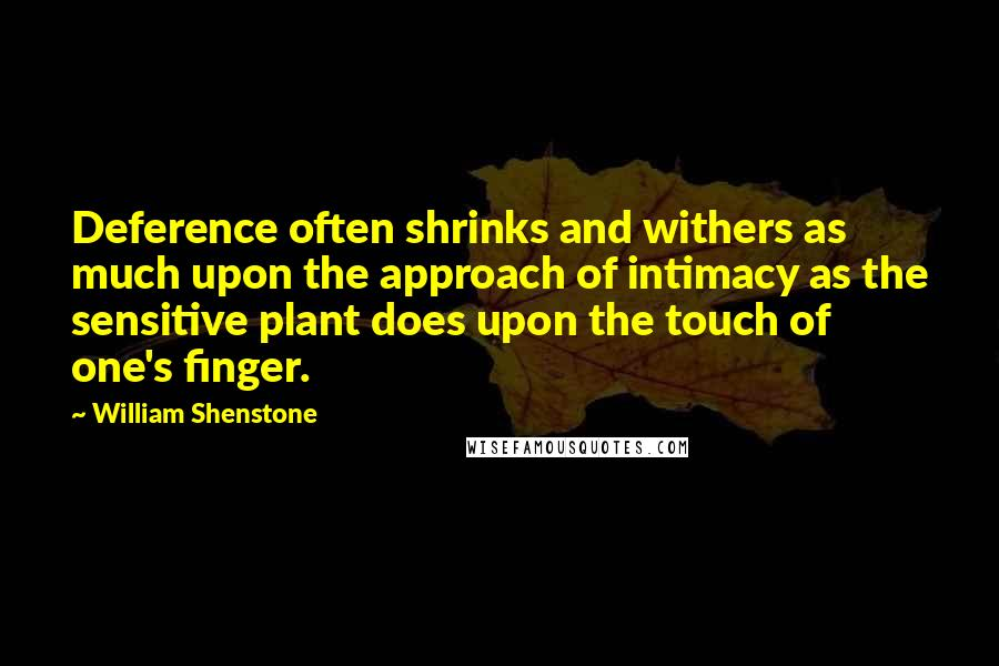 William Shenstone quotes: Deference often shrinks and withers as much upon the approach of intimacy as the sensitive plant does upon the touch of one's finger.