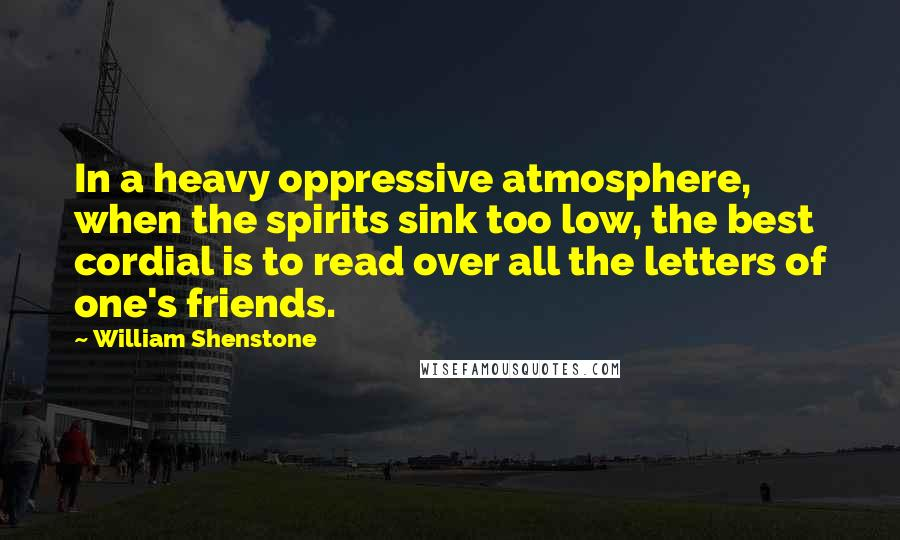 William Shenstone quotes: In a heavy oppressive atmosphere, when the spirits sink too low, the best cordial is to read over all the letters of one's friends.