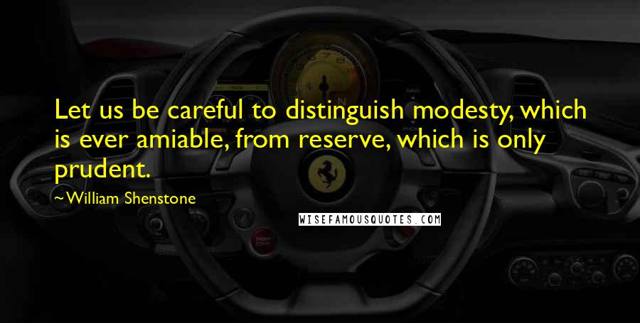 William Shenstone quotes: Let us be careful to distinguish modesty, which is ever amiable, from reserve, which is only prudent.