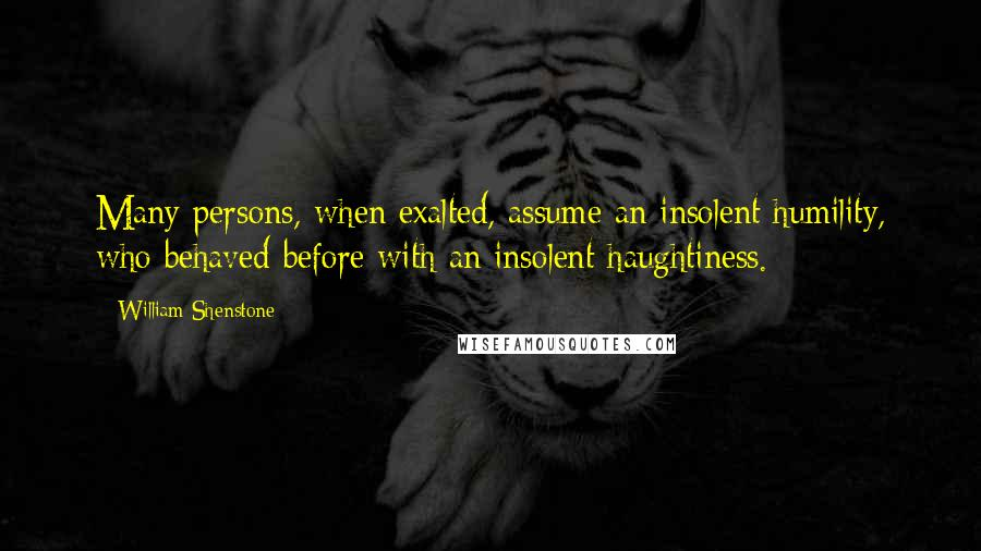 William Shenstone quotes: Many persons, when exalted, assume an insolent humility, who behaved before with an insolent haughtiness.