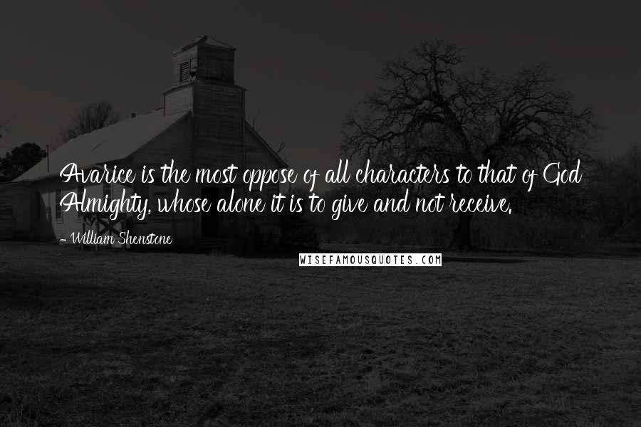 William Shenstone quotes: Avarice is the most oppose of all characters to that of God Almighty, whose alone it is to give and not receive.