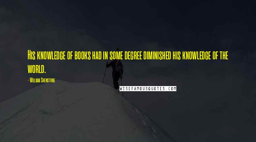 William Shenstone quotes: His knowledge of books had in some degree diminished his knowledge of the world.