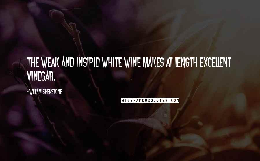 William Shenstone quotes: The weak and insipid white wine makes at length excellent vinegar.