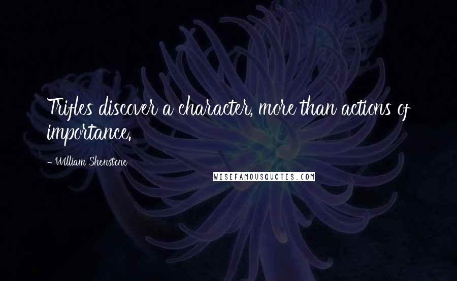 William Shenstone quotes: Trifles discover a character, more than actions of importance.