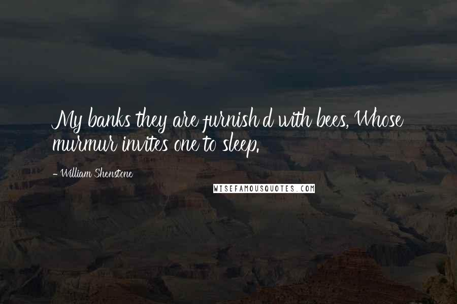 William Shenstone quotes: My banks they are furnish'd with bees, Whose murmur invites one to sleep.