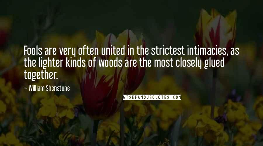 William Shenstone quotes: Fools are very often united in the strictest intimacies, as the lighter kinds of woods are the most closely glued together.