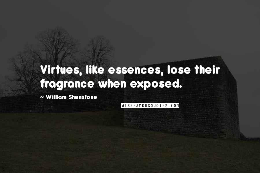 William Shenstone quotes: Virtues, like essences, lose their fragrance when exposed.