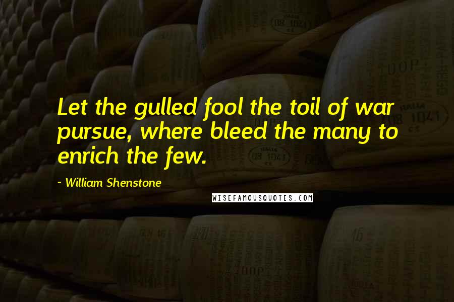 William Shenstone quotes: Let the gulled fool the toil of war pursue, where bleed the many to enrich the few.
