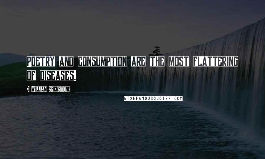 William Shenstone quotes: Poetry and consumption are the most flattering of diseases.