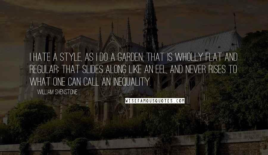 William Shenstone quotes: I hate a style, as I do a garden, that is wholly flat and regular; that slides along like an eel, and never rises to what one can call an