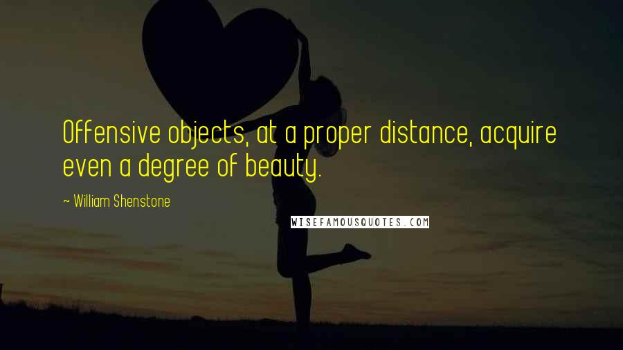 William Shenstone quotes: Offensive objects, at a proper distance, acquire even a degree of beauty.