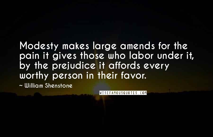 William Shenstone quotes: Modesty makes large amends for the pain it gives those who labor under it, by the prejudice it affords every worthy person in their favor.