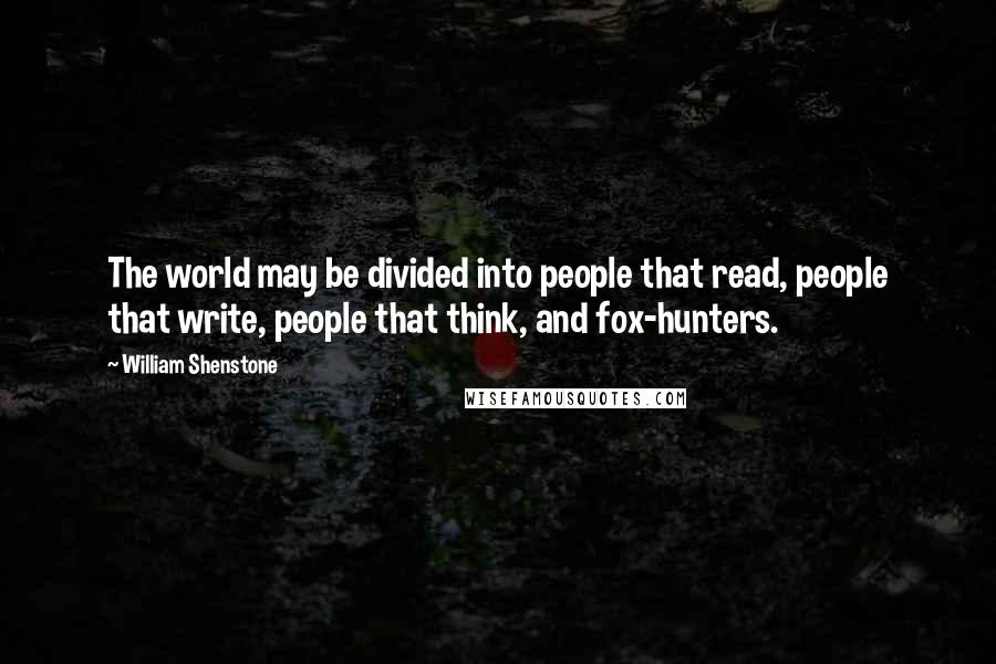 William Shenstone quotes: The world may be divided into people that read, people that write, people that think, and fox-hunters.