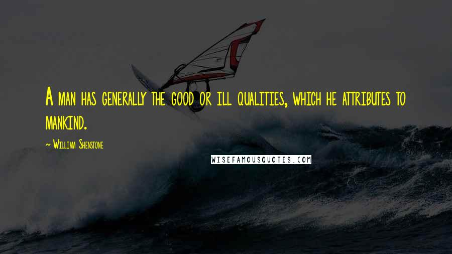 William Shenstone quotes: A man has generally the good or ill qualities, which he attributes to mankind.