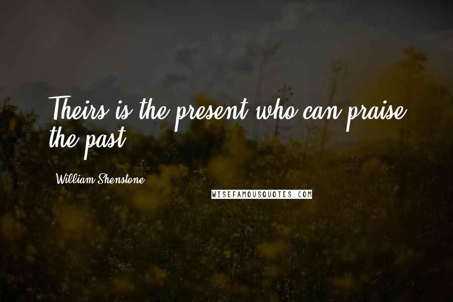 William Shenstone quotes: Theirs is the present who can praise the past.