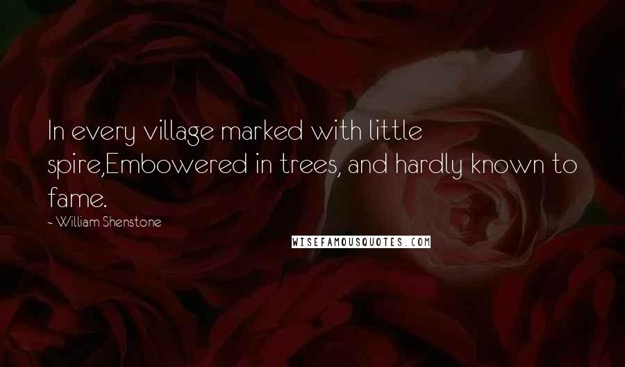 William Shenstone quotes: In every village marked with little spire,Embowered in trees, and hardly known to fame.