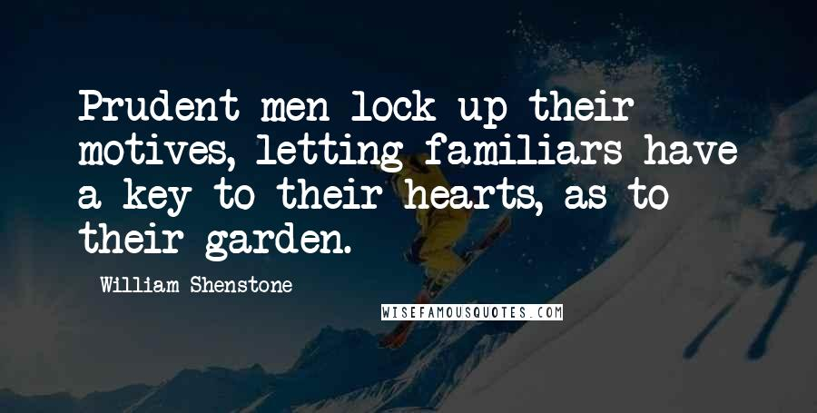 William Shenstone quotes: Prudent men lock up their motives, letting familiars have a key to their hearts, as to their garden.
