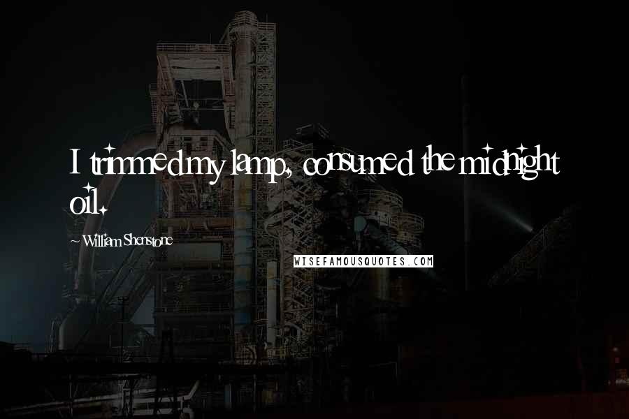 William Shenstone quotes: I trimmed my lamp, consumed the midnight oil.