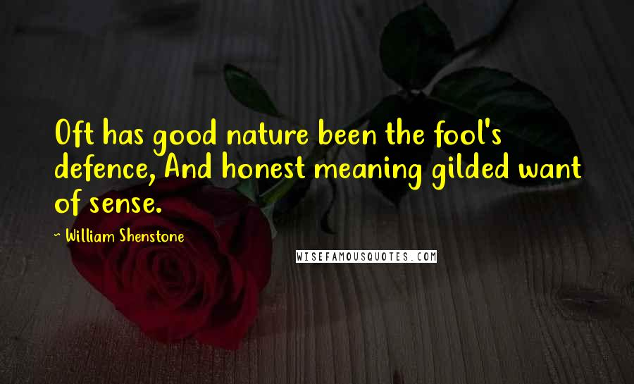 William Shenstone quotes: Oft has good nature been the fool's defence, And honest meaning gilded want of sense.