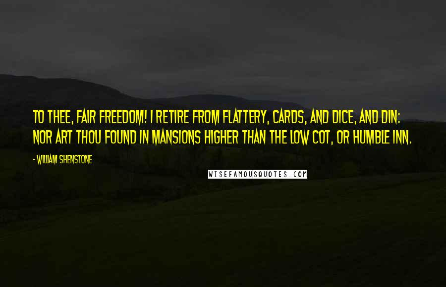 William Shenstone quotes: To thee, fair Freedom! I retire From flattery, cards, and dice, and din: Nor art thou found in mansions higher Than the low cot, or humble inn.