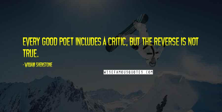 William Shenstone quotes: Every good poet includes a critic, but the reverse is not true.