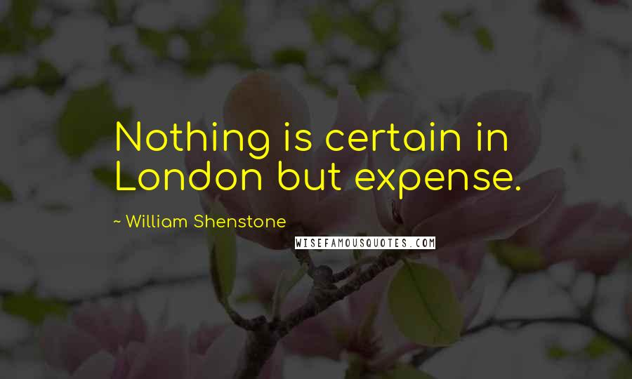 William Shenstone quotes: Nothing is certain in London but expense.