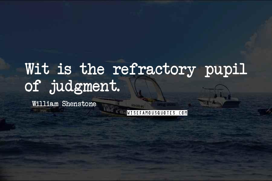 William Shenstone quotes: Wit is the refractory pupil of judgment.