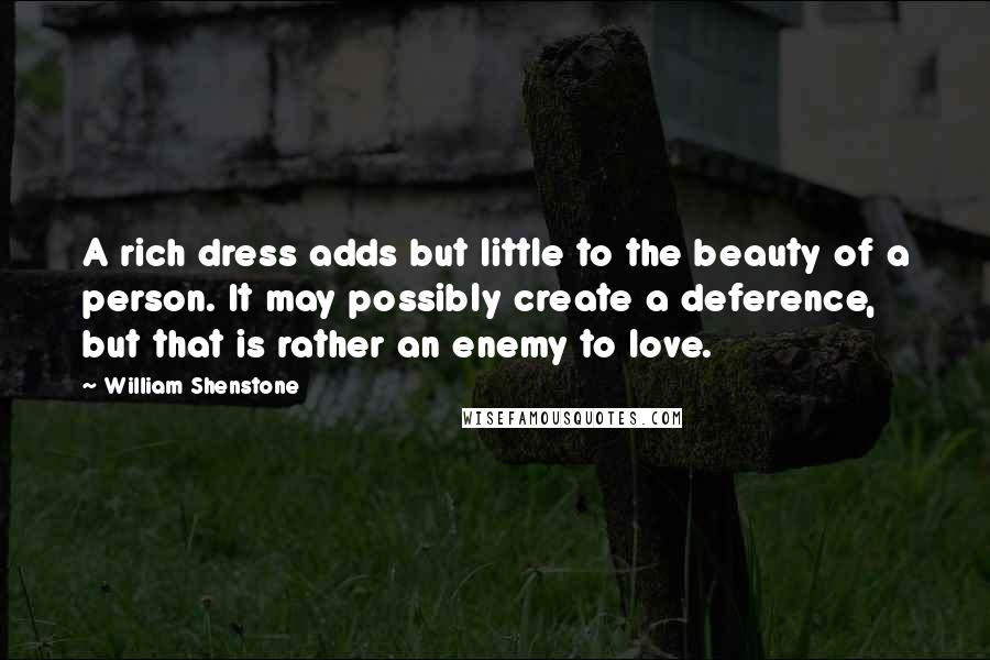 William Shenstone quotes: A rich dress adds but little to the beauty of a person. It may possibly create a deference, but that is rather an enemy to love.