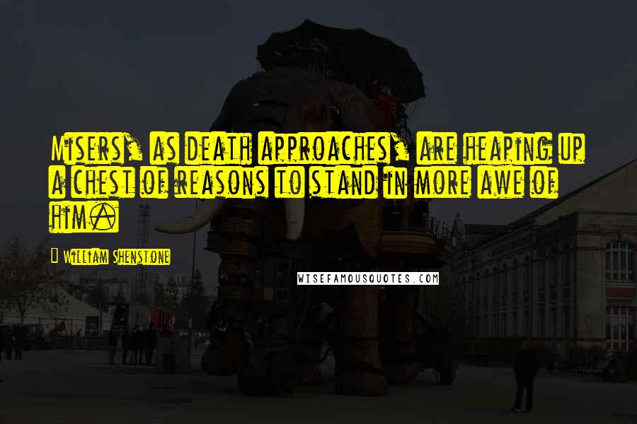 William Shenstone quotes: Misers, as death approaches, are heaping up a chest of reasons to stand in more awe of him.