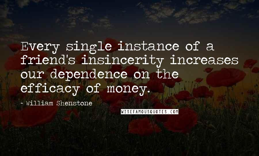 William Shenstone quotes: Every single instance of a friend's insincerity increases our dependence on the efficacy of money.