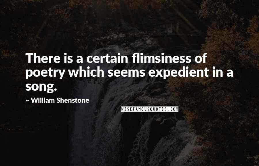 William Shenstone quotes: There is a certain flimsiness of poetry which seems expedient in a song.