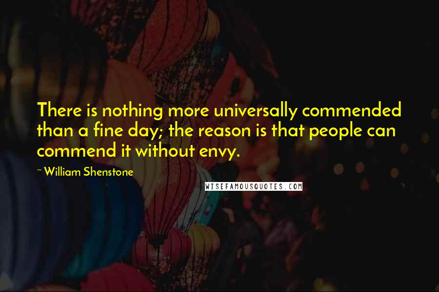 William Shenstone quotes: There is nothing more universally commended than a fine day; the reason is that people can commend it without envy.