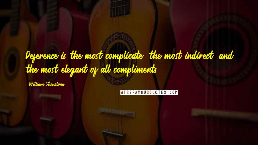 William Shenstone quotes: Deference is the most complicate, the most indirect, and the most elegant of all compliments.